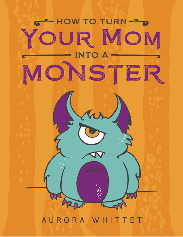 How to Turn Your Mom into a Monster by Aurora Whittet