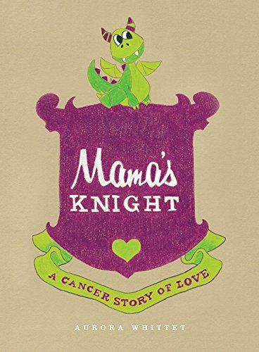 Mama's Knight: A Cancer Story of Love by Aurora Whittet