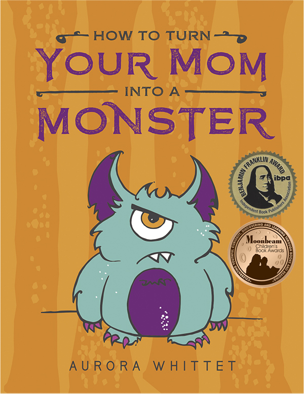 How to Turn Your Mom into a Monster By Aurora Whittet Best. 2018 Gold Medal IBPA Benjamin Franklin Award. 2018 Bronze Moonbeam Children's Book Award. 2018 Eric Hoffer Grand Prize Finalist.